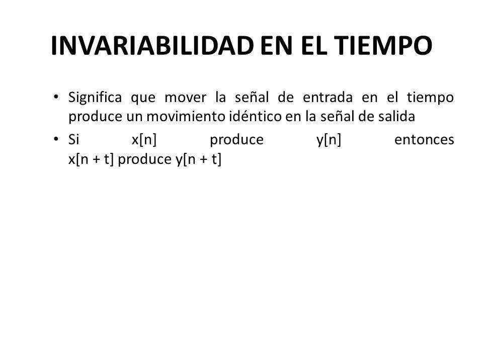 INVARIABILIDAD EN EL TIEMPO Significa que mover la señal de entrada en el tiempo produce un movimiento idéntico en la señal de salida Si x[n] produce y[n] entonces x[n + t] produce y[n + t]