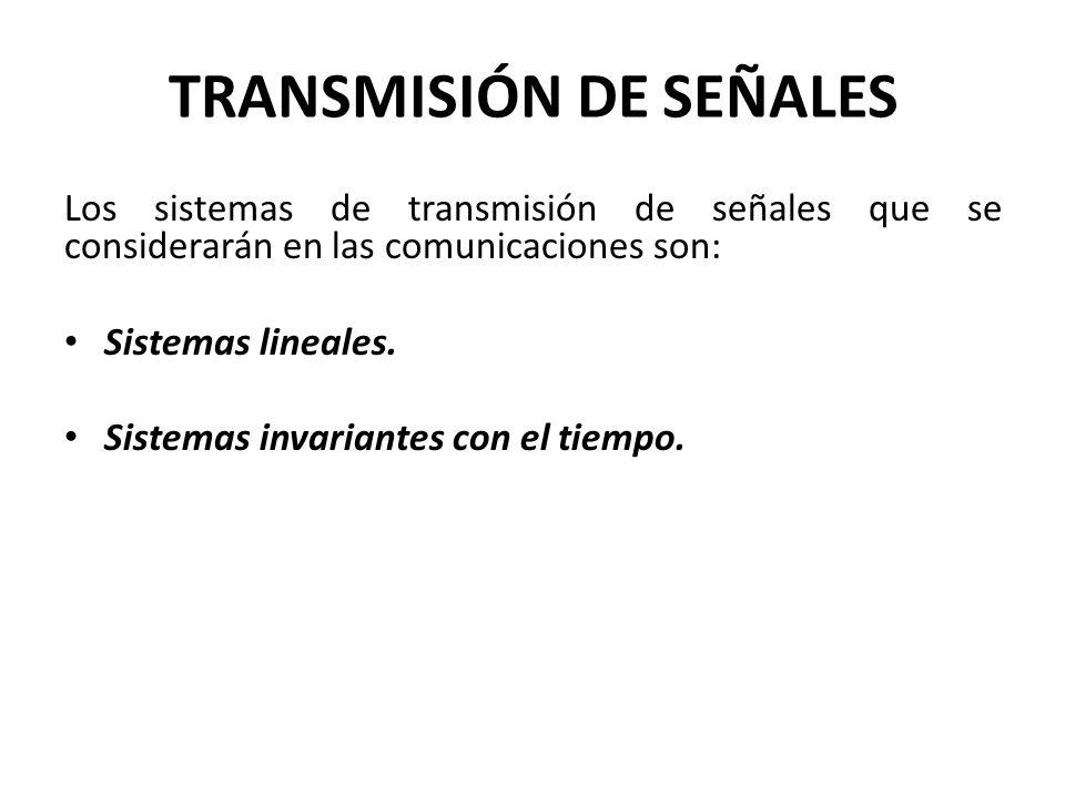 TRANSMISIÓN DE SEÑALES Los sistemas de transmisión de señales que se considerarán en las comunicaciones son: Sistemas lineales. Sistemas invariantes c