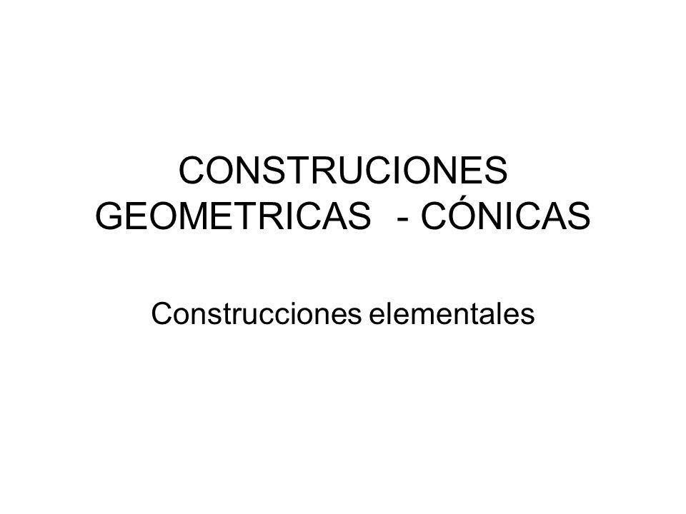 CONSTRUCIONES GEOMETRICAS - CÓNICAS Construcciones elementales