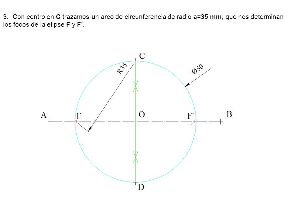 3.- Con centro en C trazamos un arco de circunferencia de radio a=35 mm, que nos determinan los focos de la elipse F y F.