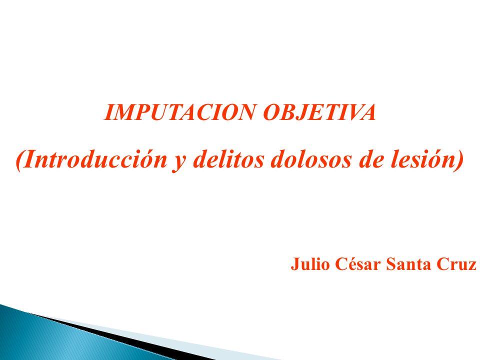 IMPUTACION OBJETIVA (Introducción y delitos dolosos de lesión) Julio César Santa Cruz