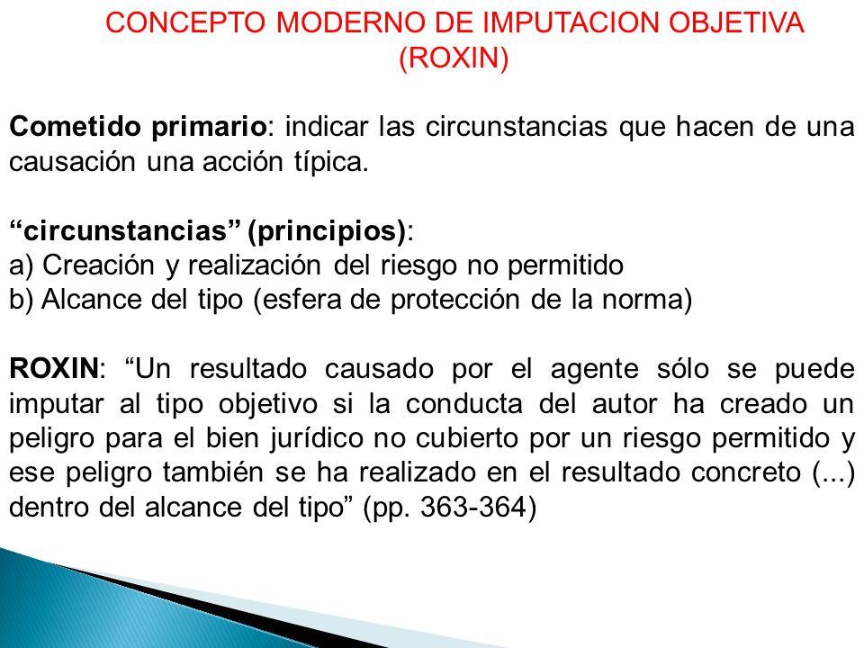 CONCEPTO MODERNO DE IMPUTACION OBJETIVA (ROXIN) Cometido primario: indicar las circunstancias que hacen de una causación una acción típica.