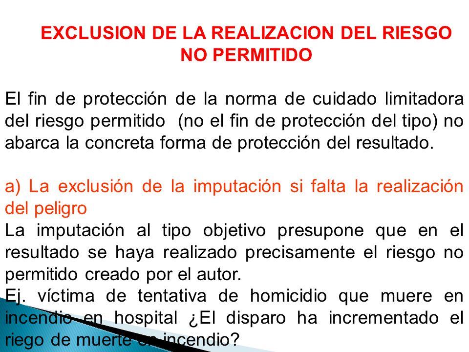 EXCLUSION DE LA REALIZACION DEL RIESGO NO PERMITIDO El fin de protección de la norma de cuidado limitadora del riesgo permitido (no el fin de protección del tipo) no abarca la concreta forma de protección del resultado.