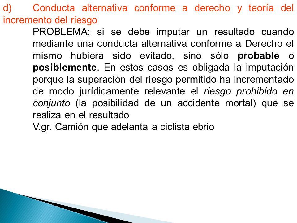 d) Conducta alternativa conforme a derecho y teoría del incremento del riesgo PROBLEMA: si se debe imputar un resultado cuando mediante una conducta alternativa conforme a Derecho el mismo hubiera sido evitado, sino sólo probable o posiblemente.