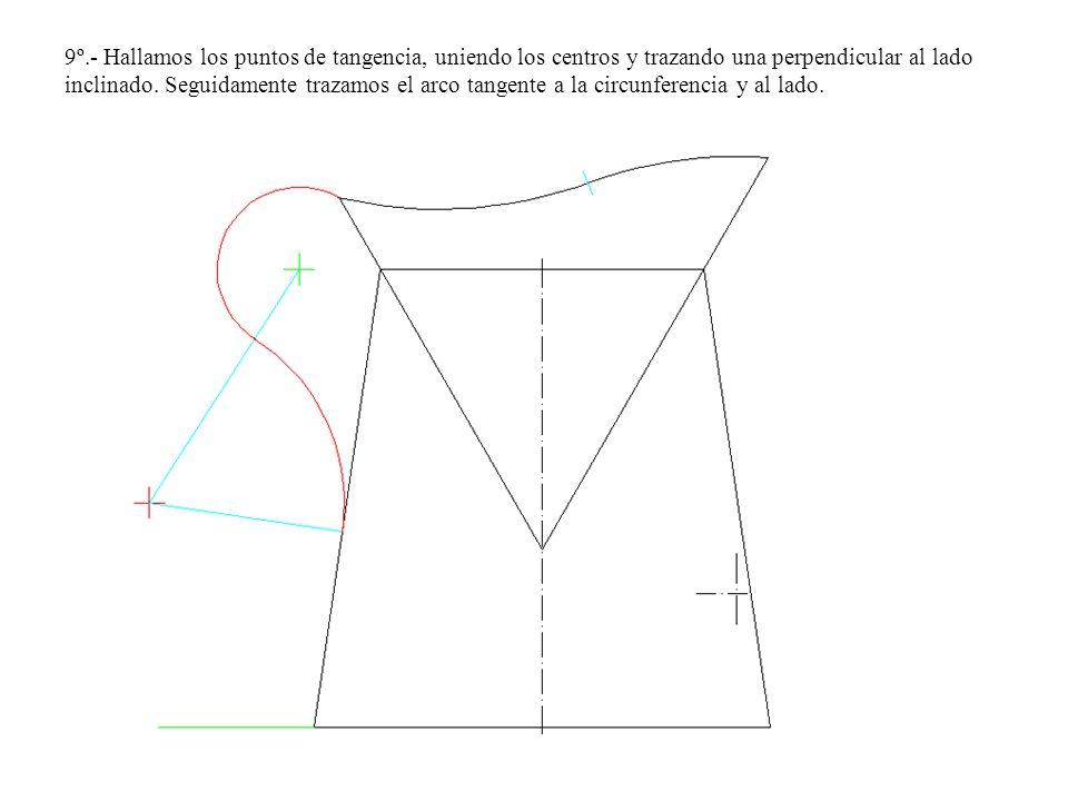 9º.- Hallamos los puntos de tangencia, uniendo los centros y trazando una perpendicular al lado inclinado. Seguidamente trazamos el arco tangente a la