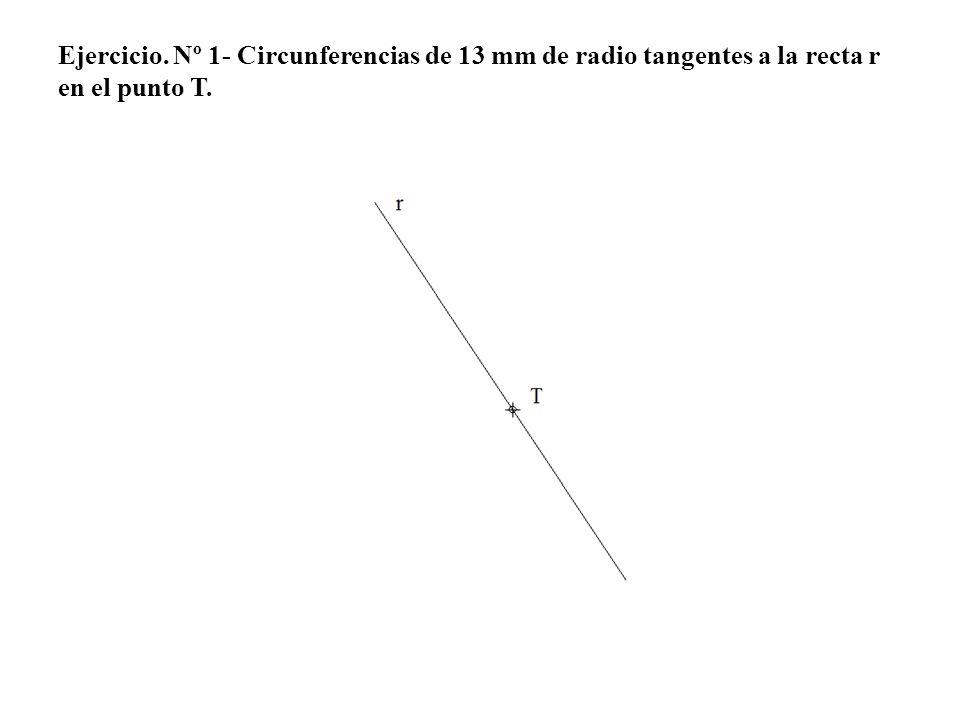 Ejercicio. Nº 1- Circunferencias de 13 mm de radio tangentes a la recta r en el punto T.