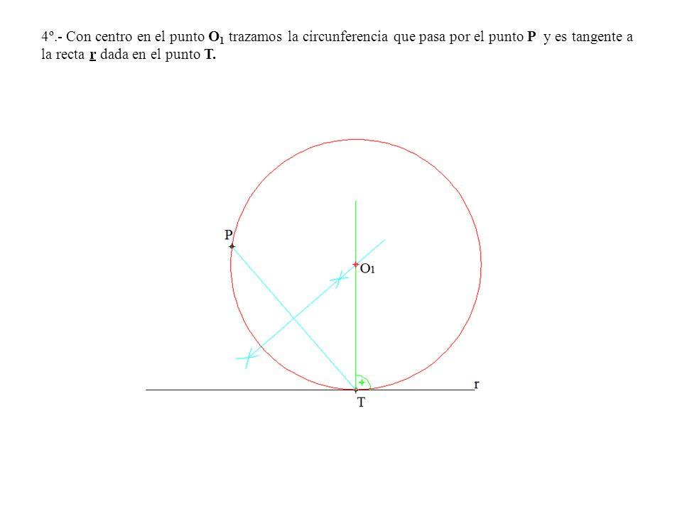 4º.- Con centro en el punto O 1 trazamos la circunferencia que pasa por el punto P y es tangente a la recta r dada en el punto T.