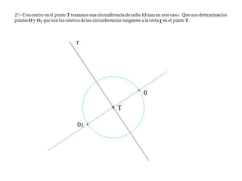 2º.- Con centro en el punto T trazamos una circunferencia de radio 13 mm en este caso. Que nos determinan los puntos O y O 1 que son los centros de la