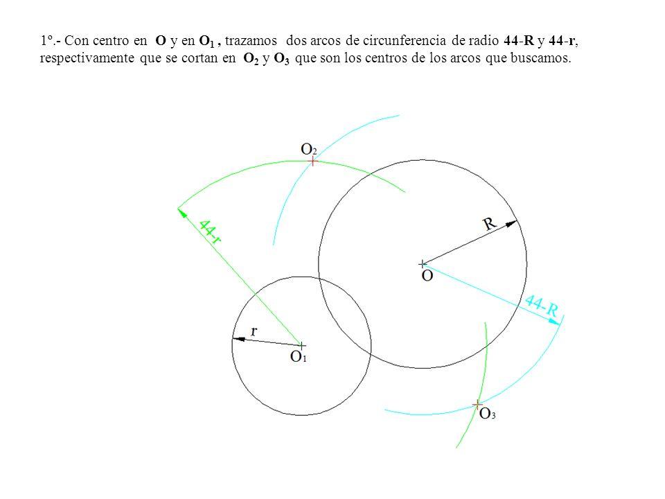 1º.- Con centro en O y en O 1, trazamos dos arcos de circunferencia de radio 44-R y 44-r, respectivamente que se cortan en O 2 y O 3 que son los centr
