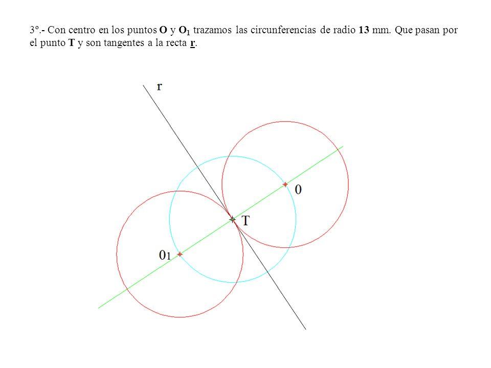 3º.- Con centro en los puntos O y O 1 trazamos las circunferencias de radio 13 mm. Que pasan por el punto T y son tangentes a la recta r.