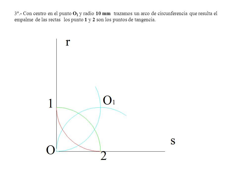 3º.- Con centro en el punto O 1 y radio 10 mm trazamos un arco de circunferencia que resulta el empalme de las rectas los punto 1 y 2 son los puntos d