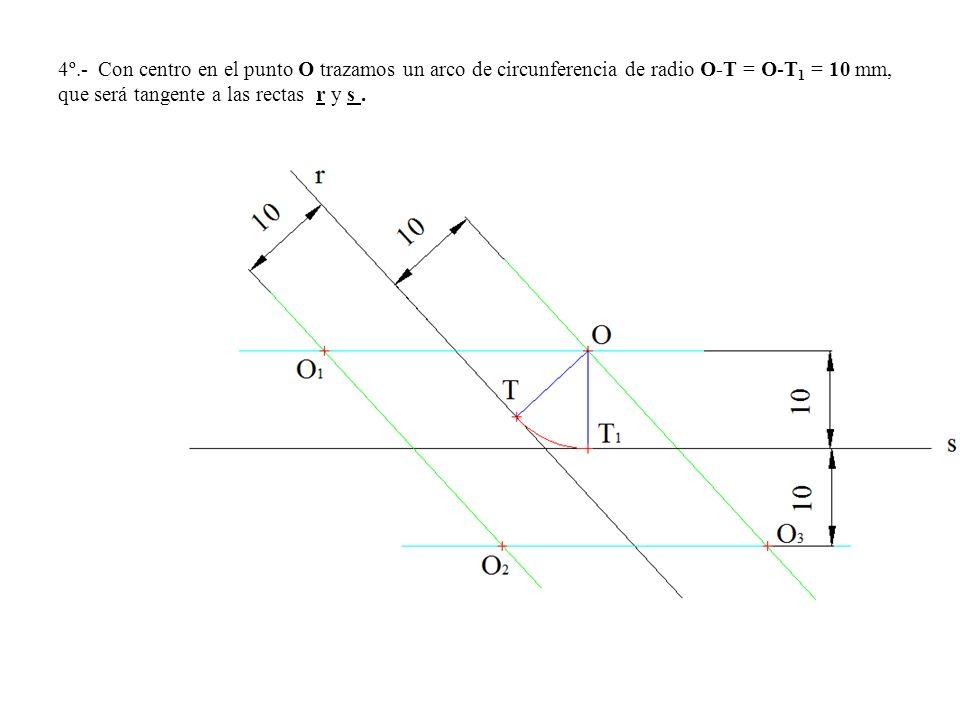 4º.- Con centro en el punto O trazamos un arco de circunferencia de radio O-T = O-T 1 = 10 mm, que será tangente a las rectas r y s.