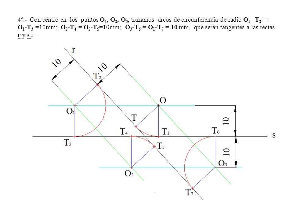4º.- Con centro en los puntos O 1, O 2, O 3, trazamos arcos de circunferencia de radio O 1 –T 2 = O 1 -T 3 =10mm; O 2 -T 4 = O 2 -T 5 =10mm; O 3 -T 6