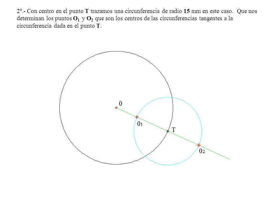 2º.- Con centro en el punto T trazamos una circunferencia de radio 15 mm en este caso. Que nos determinan los puntos O 1 y O 2 que son los centros de