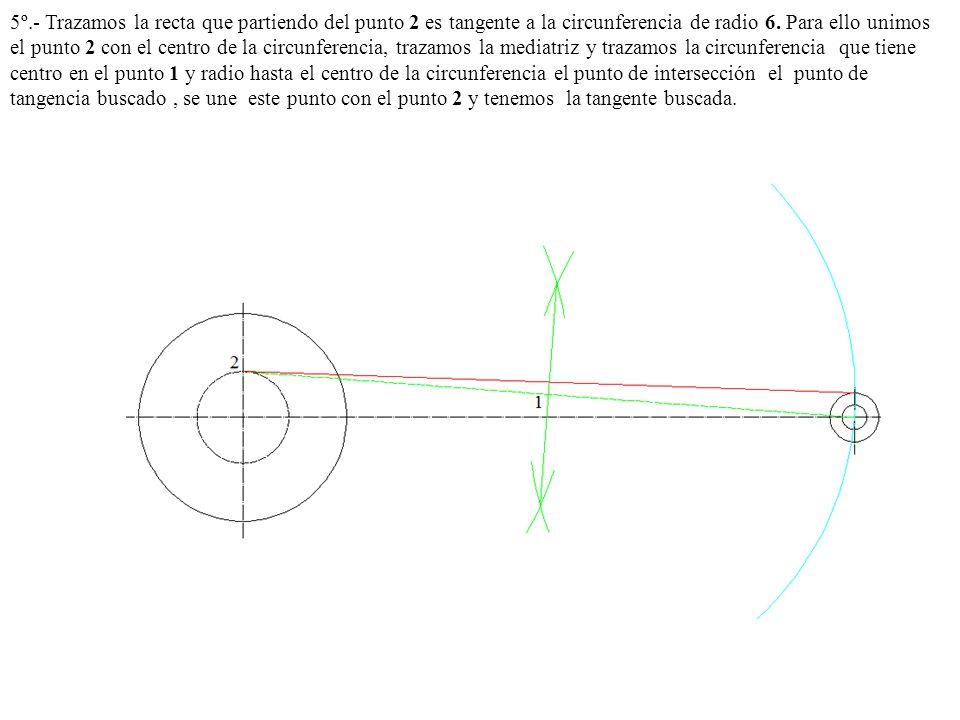 5º.- Trazamos la recta que partiendo del punto 2 es tangente a la circunferencia de radio 6. Para ello unimos el punto 2 con el centro de la circunfer