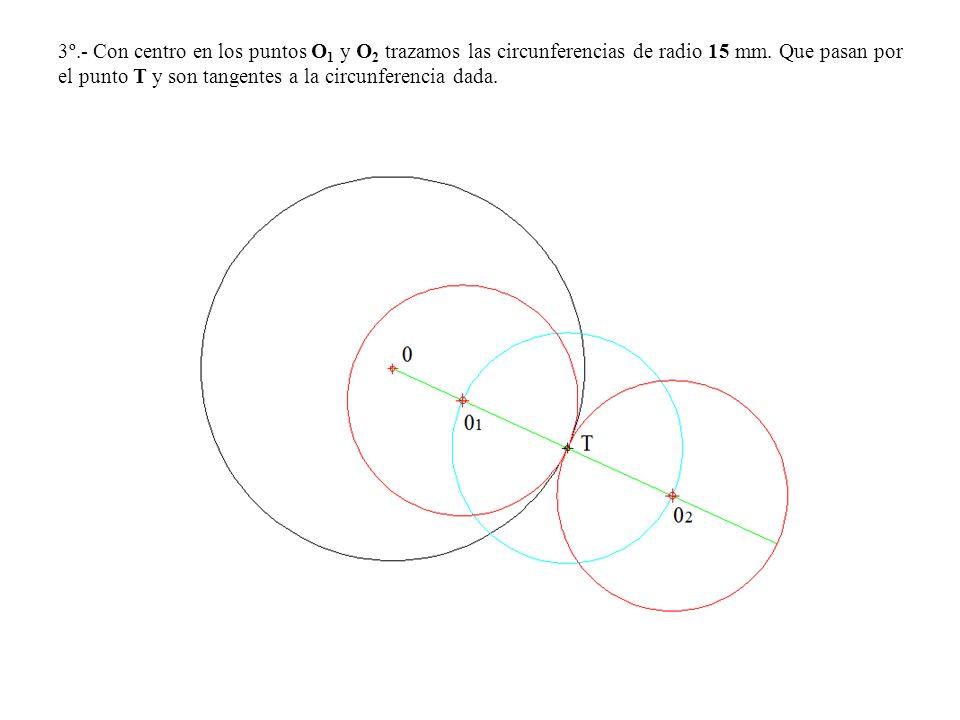 3º.- Con centro en los puntos O 1 y O 2 trazamos las circunferencias de radio 15 mm. Que pasan por el punto T y son tangentes a la circunferencia dada