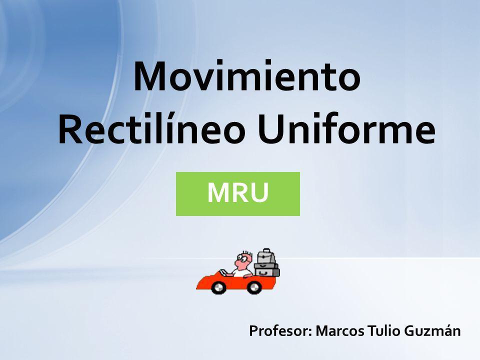 Movimiento Rectilíneo Uniforme MRU Profesor: Marcos Tulio Guzmán