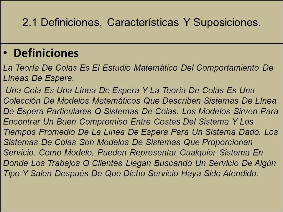 2.1 Definiciones, Características Y Suposiciones. Definiciones La Teoría De Colas Es El Estudio Matemático Del Comportamiento De Líneas De Espera. Una