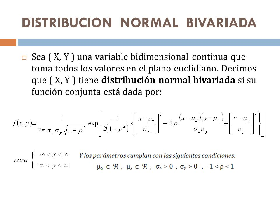 DISTRIBUCION NORMAL BIVARIADA Sea ( X, Y ) una variable bidimensional continua que toma todos los valores en el plano euclidiano. Decimos que ( X, Y )