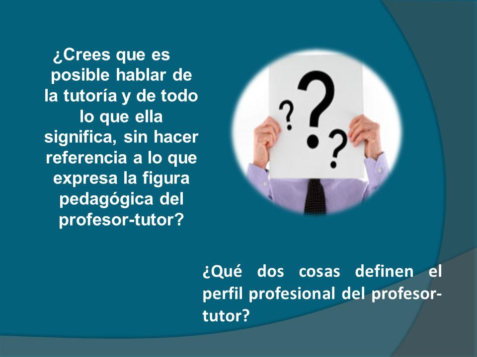 ¿Crees que es posible hablar de la tutoría y de todo lo que ella significa, sin hacer referencia a lo que expresa la figura pedagógica del profesor-tu