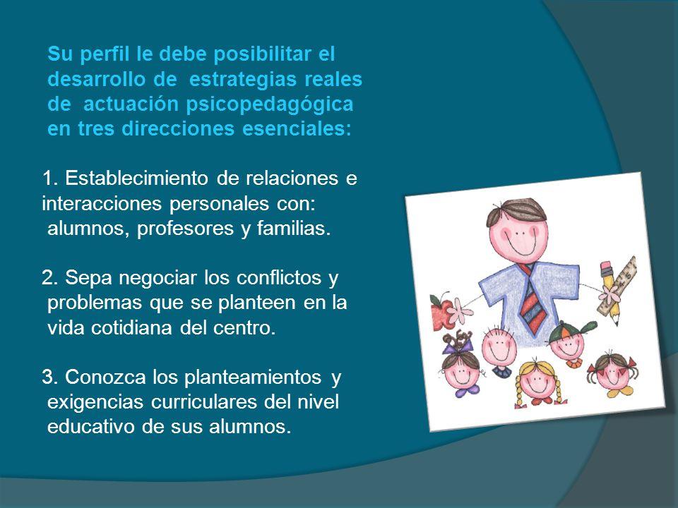Su perfil le debe posibilitar el desarrollo de estrategias reales de actuación psicopedagógica en tres direcciones esenciales: 1. Establecimiento de r