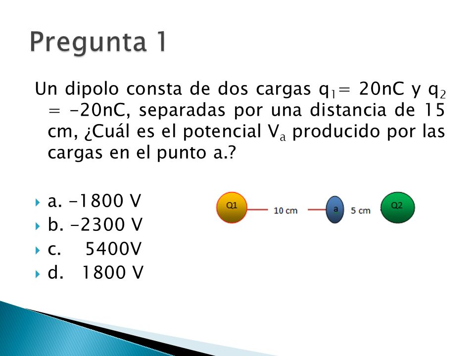Un dipolo consta de dos cargas q 1 = 20nC y q 2 = -20nC, separadas por una distancia de 15 cm, ¿Cuál es el potencial V a producido por las cargas en el punto a..