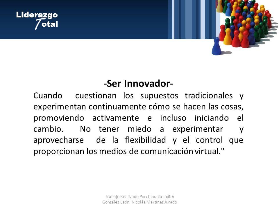 -Ser Innovador- Cuando cuestionan los supuestos tradicionales y experimentan continuamente cómo se hacen las cosas, promoviendo activamente e incluso