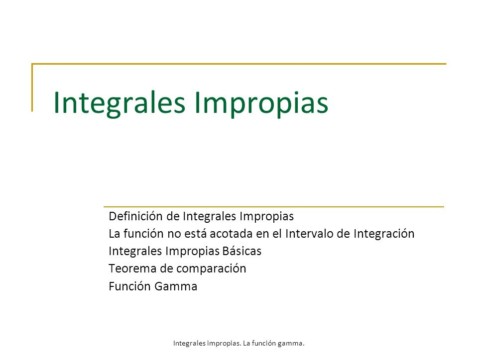 Integrales Impropias Definición de Integrales Impropias La función no está acotada en el Intervalo de Integración Integrales Impropias Básicas Teorema