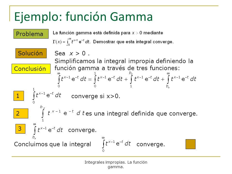 Integrales impropias. La función gamma. Ejemplo: función Gamma Solución Conclusión Problema Sea x > 0. Simplificamos la integral impropia definiendo l