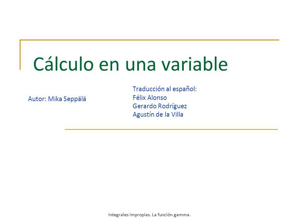 Cálculo en una variable Autor: Mika Seppälä Traducción al español: Félix Alonso Gerardo Rodríguez Agustín de la Villa Integrales impropias. La función