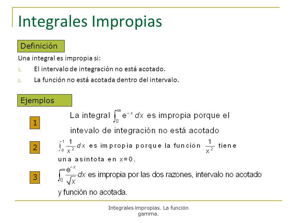 Integrales Impropias Una integral es impropia si: 1. El intervalo de integración no está acotado. 2. La función no está acotada dentro del intervalo.