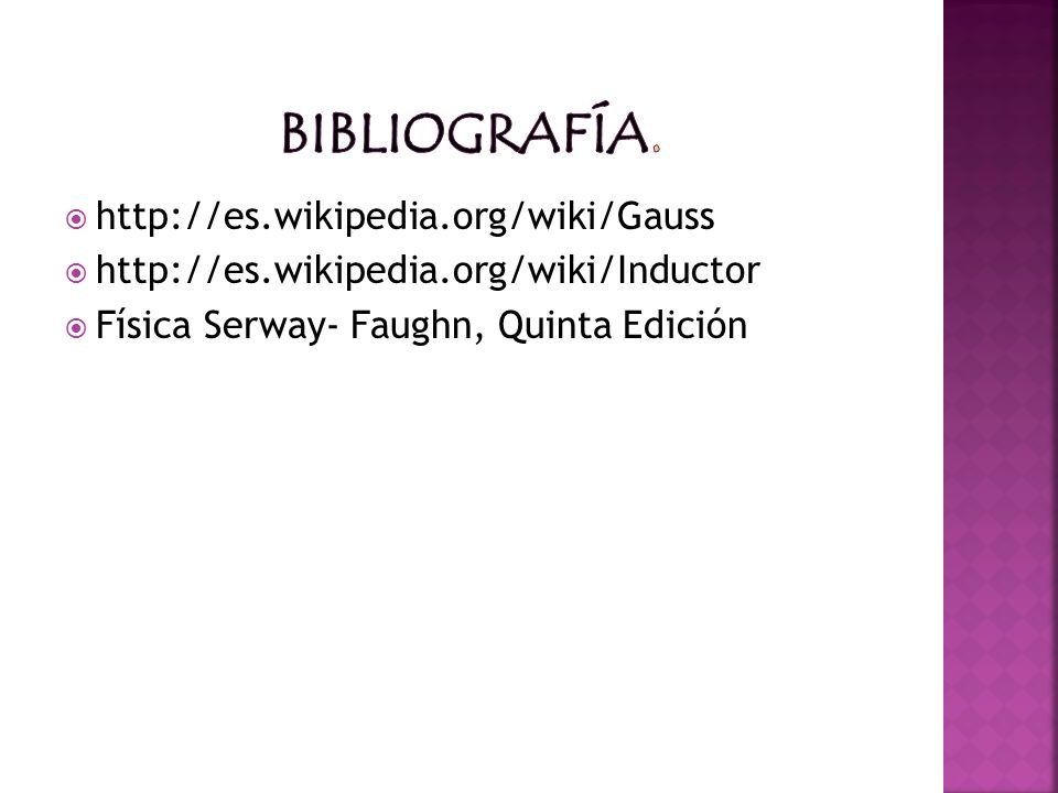 http://es.wikipedia.org/wiki/Gauss http://es.wikipedia.org/wiki/Inductor Física Serway- Faughn, Quinta Edición