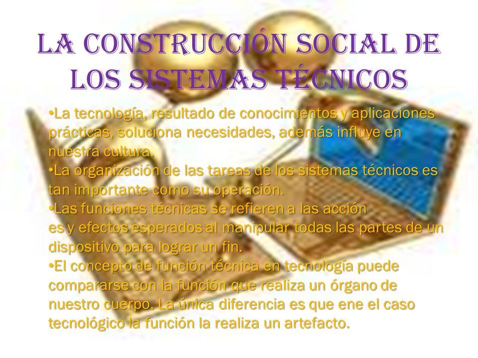 LA CONSTRUCCIÓN SOCIAL DE LOS SISTEMAS TÉCNICOS La tecnología, resultado de conocimientos y aplicaciones prácticas, soluciona necesidades, además influye en nuestra cultura.