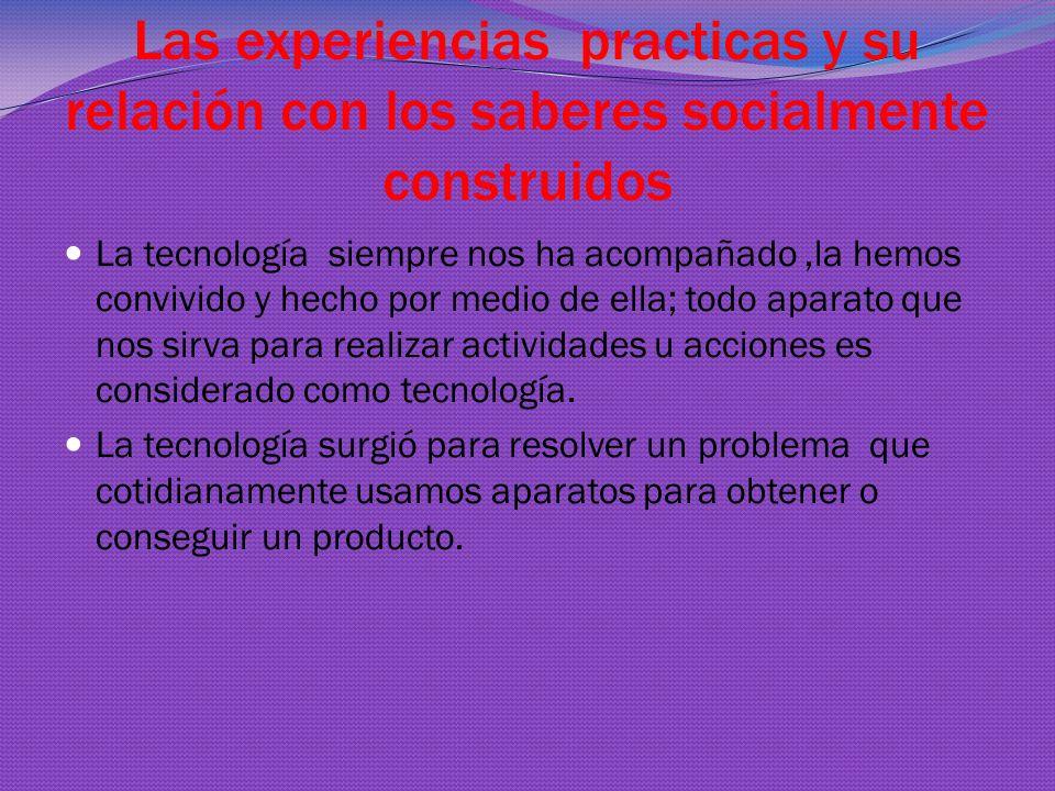 Las experiencias practicas y su relación con los saberes socialmente construidos La tecnología siempre nos ha acompañado,la hemos convivido y hecho por medio de ella; todo aparato que nos sirva para realizar actividades u acciones es considerado como tecnología.