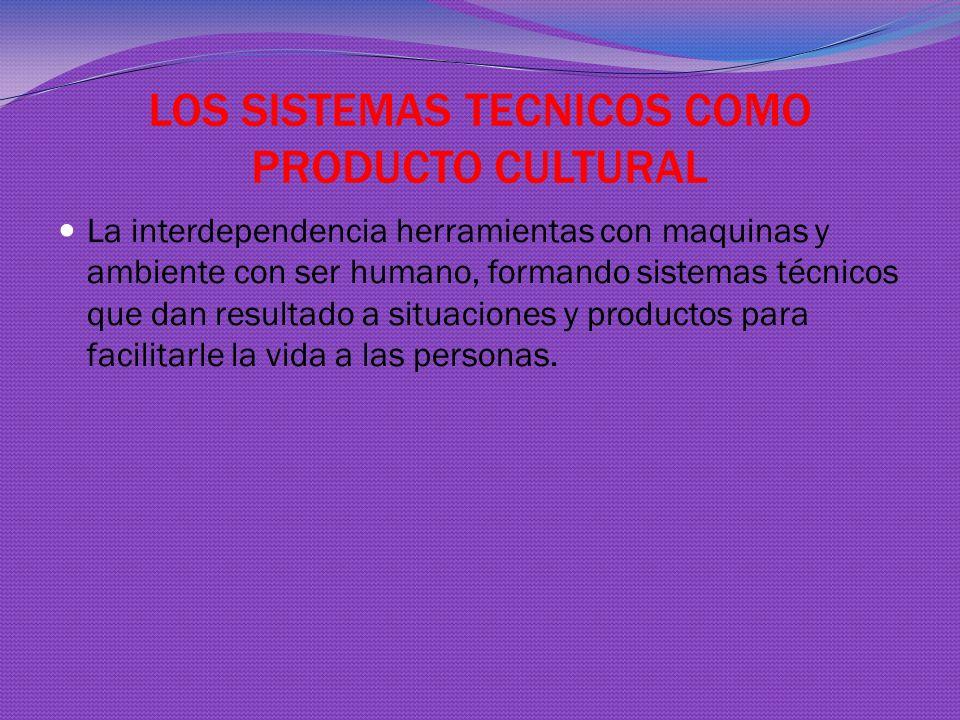 LOS SISTEMAS TECNICOS COMO PRODUCTO CULTURAL La interdependencia herramientas con maquinas y ambiente con ser humano, formando sistemas técnicos que dan resultado a situaciones y productos para facilitarle la vida a las personas.