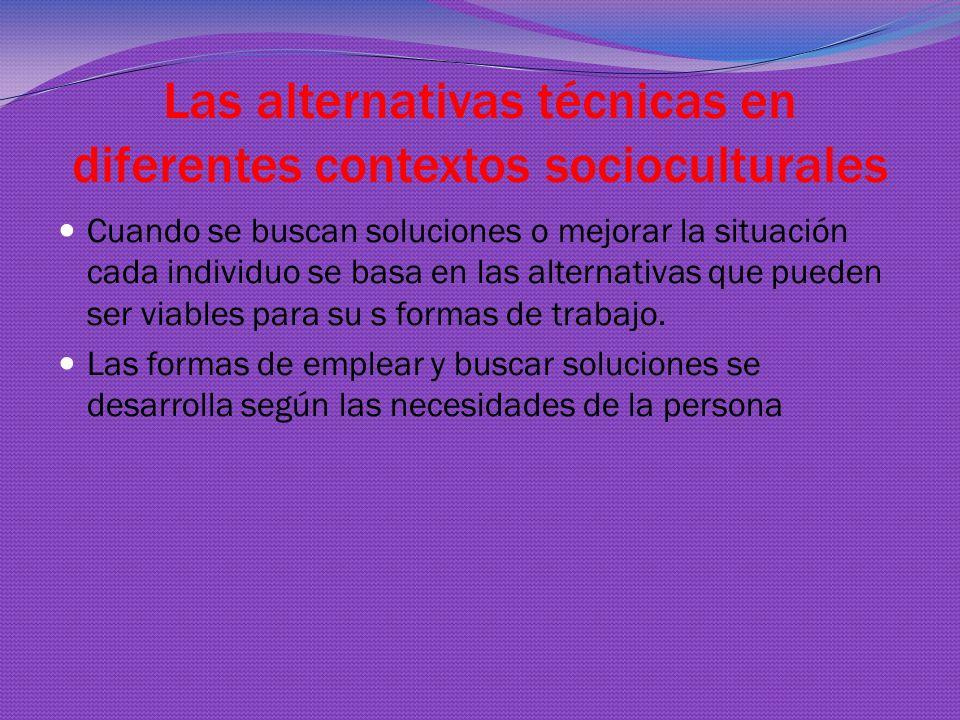 Las alternativas técnicas en diferentes contextos socioculturales Cuando se buscan soluciones o mejorar la situación cada individuo se basa en las alternativas que pueden ser viables para su s formas de trabajo.