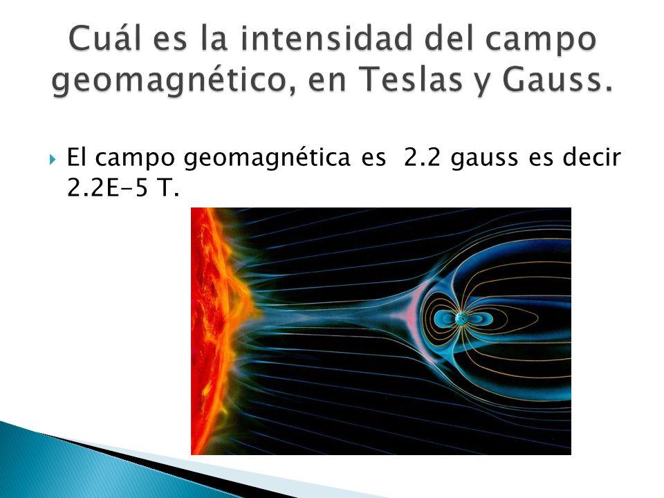 El campo geomagnética es 2.2 gauss es decir 2.2E-5 T.