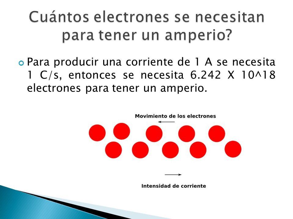 Para producir una corriente de 1 A se necesita 1 C/s, entonces se necesita 6.242 X 10^18 electrones para tener un amperio.