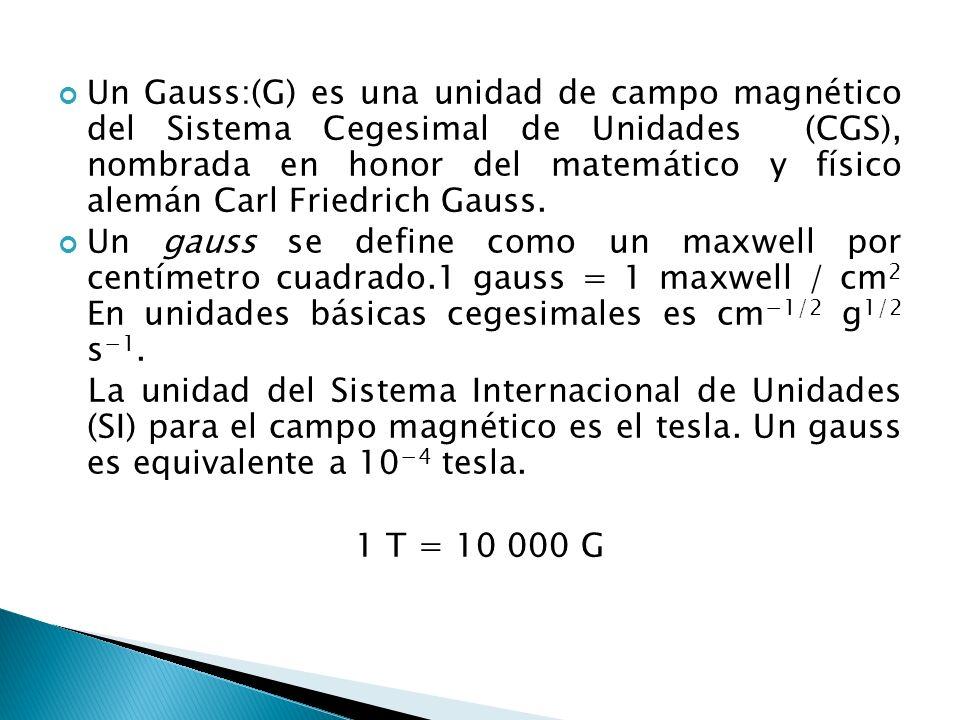 Un Gauss:(G) es una unidad de campo magnético del Sistema Cegesimal de Unidades (CGS), nombrada en honor del matemático y físico alemán Carl Friedrich