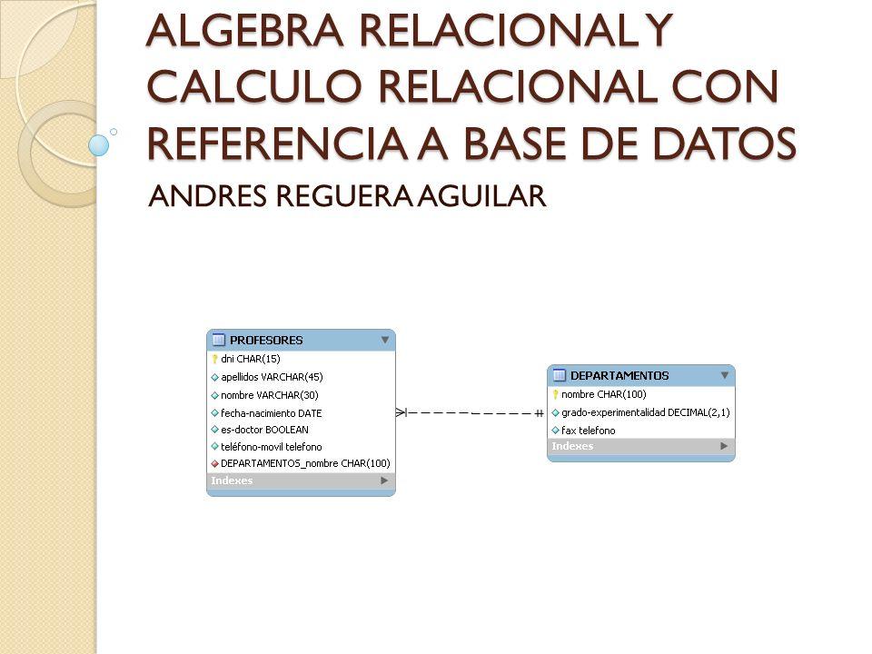ALGEBRA RELACIONAL Y CALCULO RELACIONAL CON REFERENCIA A BASE DE DATOS ANDRES REGUERA AGUILAR
