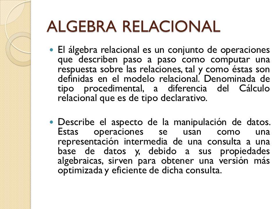 ALGEBRA RELACIONAL El álgebra relacional es un conjunto de operaciones que describen paso a paso como computar una respuesta sobre las relaciones, tal
