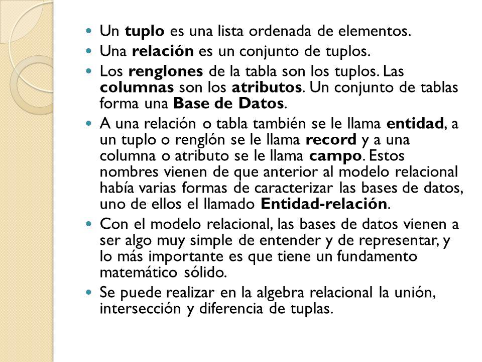 Un tuplo es una lista ordenada de elementos. Una relación es un conjunto de tuplos. Los renglones de la tabla son los tuplos. Las columnas son los atr