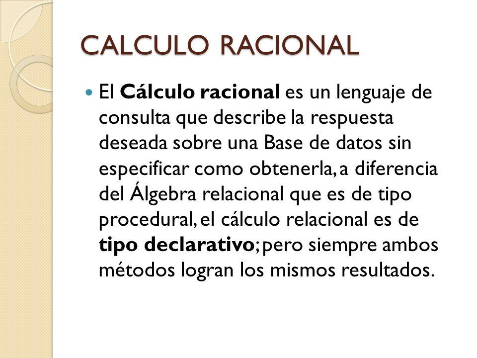 CALCULO RACIONAL El Cálculo racional es un lenguaje de consulta que describe la respuesta deseada sobre una Base de datos sin especificar como obtener