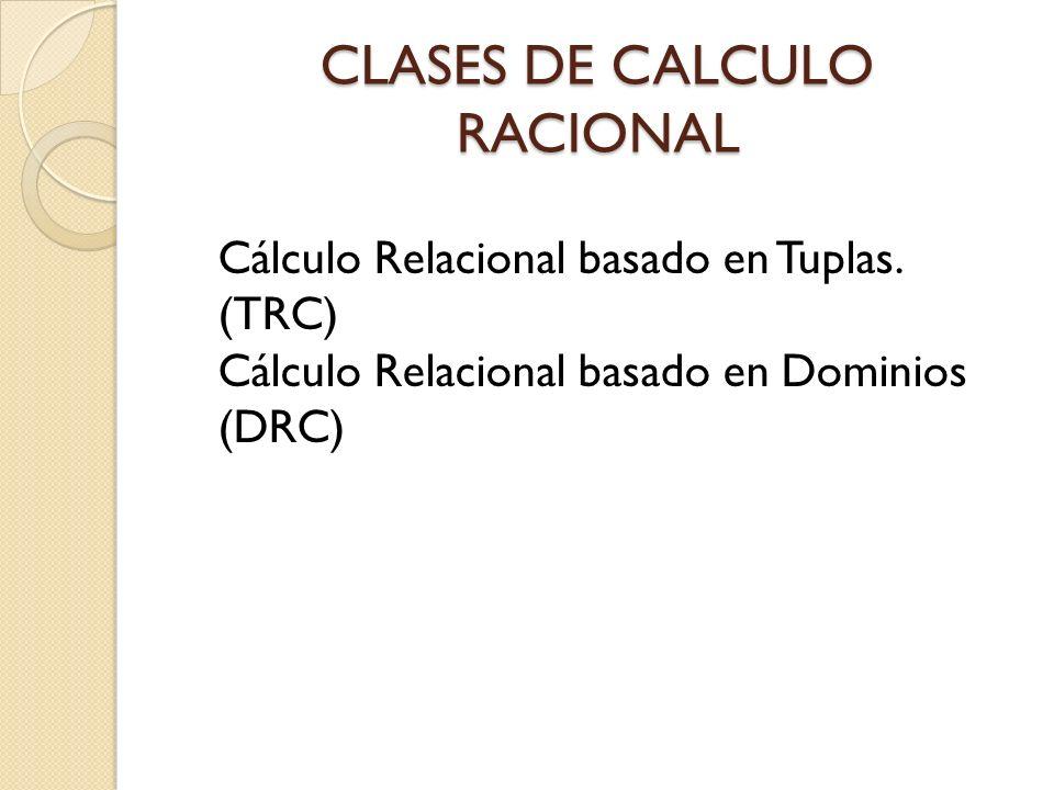 CLASES DE CALCULO RACIONAL Cálculo Relacional basado en Tuplas. (TRC) Cálculo Relacional basado en Dominios (DRC)