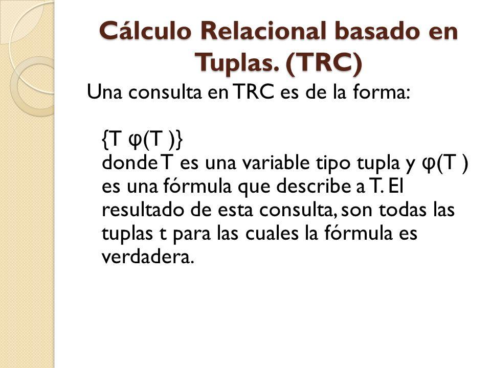 Cálculo Relacional basado en Tuplas. (TRC) Una consulta en TRC es de la forma: {T φ (T )} donde T es una variable tipo tupla y φ (T ) es una fórmula q
