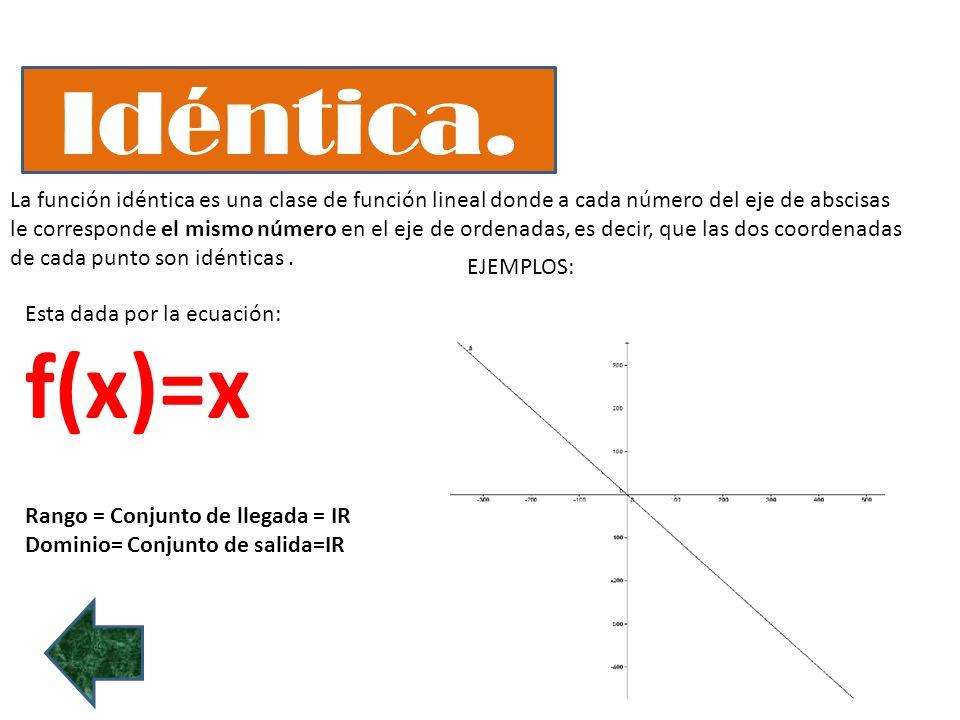 Idéntica. La función idéntica es una clase de función lineal donde a cada número del eje de abscisas le corresponde el mismo número en el eje de orden