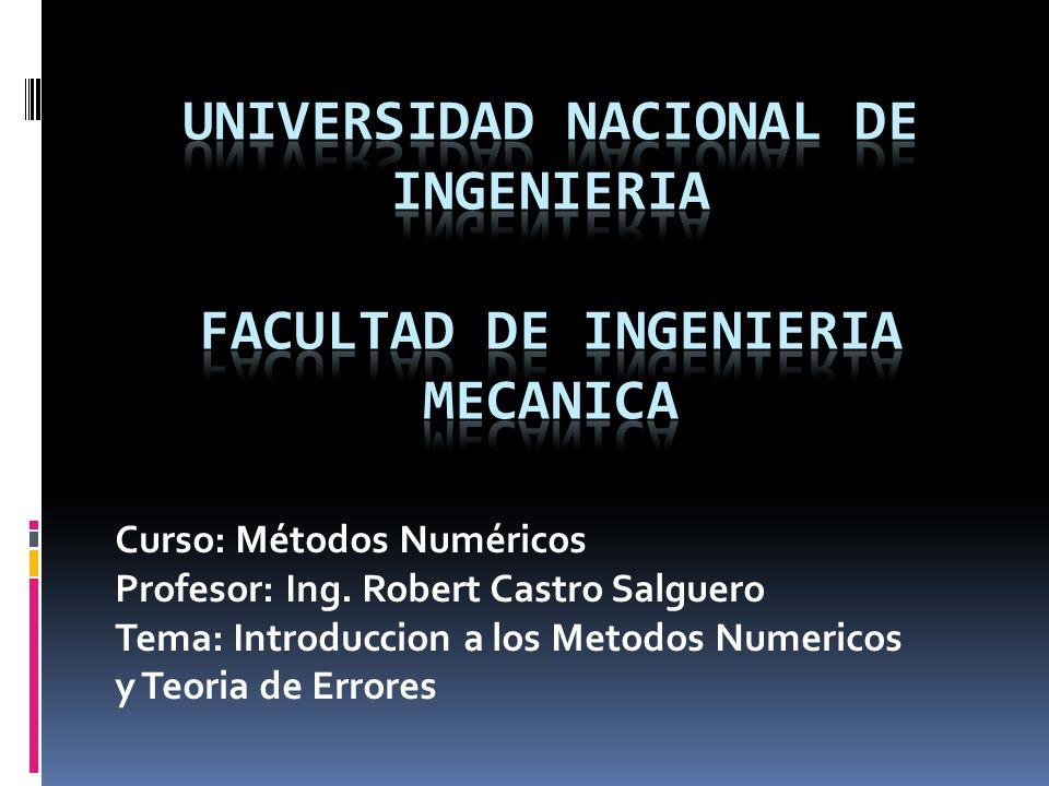 Curso: Métodos Numéricos Profesor: Ing. Robert Castro Salguero Tema: Introduccion a los Metodos Numericos y Teoria de Errores