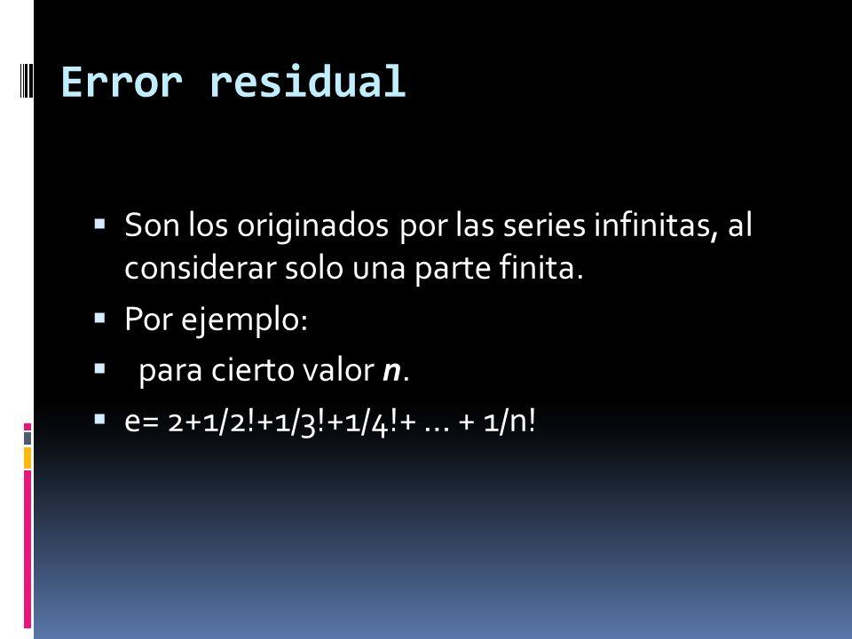 Error residual Son los originados por las series infinitas, al considerar solo una parte finita. Por ejemplo: para cierto valor n. e= 2+1/2!+1/3!+1/4!