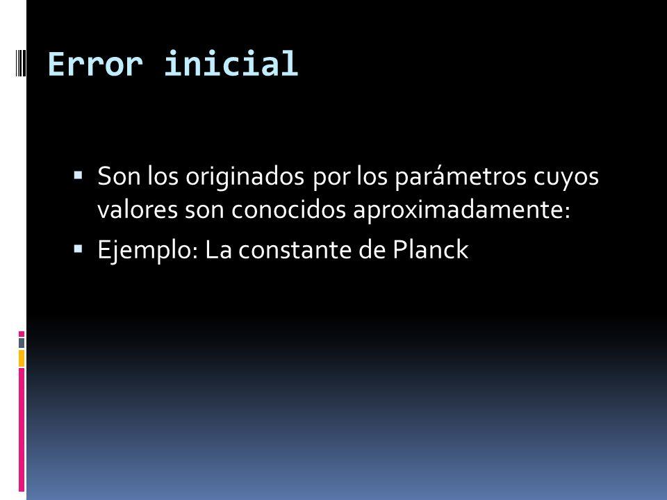 Error inicial Son los originados por los parámetros cuyos valores son conocidos aproximadamente: Ejemplo: La constante de Planck