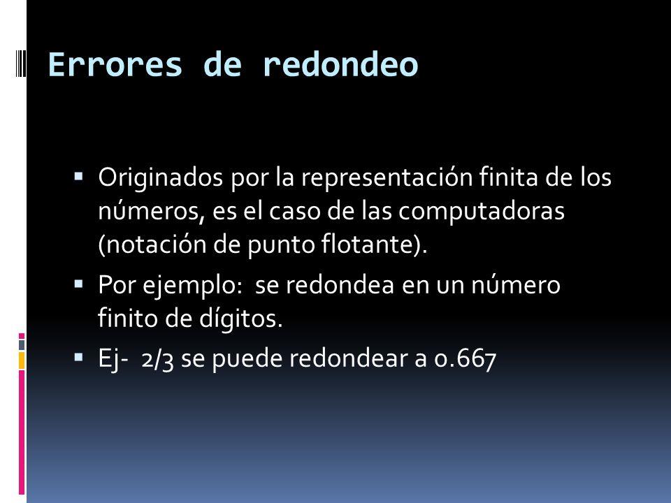 Errores de redondeo Originados por la representación finita de los números, es el caso de las computadoras (notación de punto flotante). Por ejemplo: